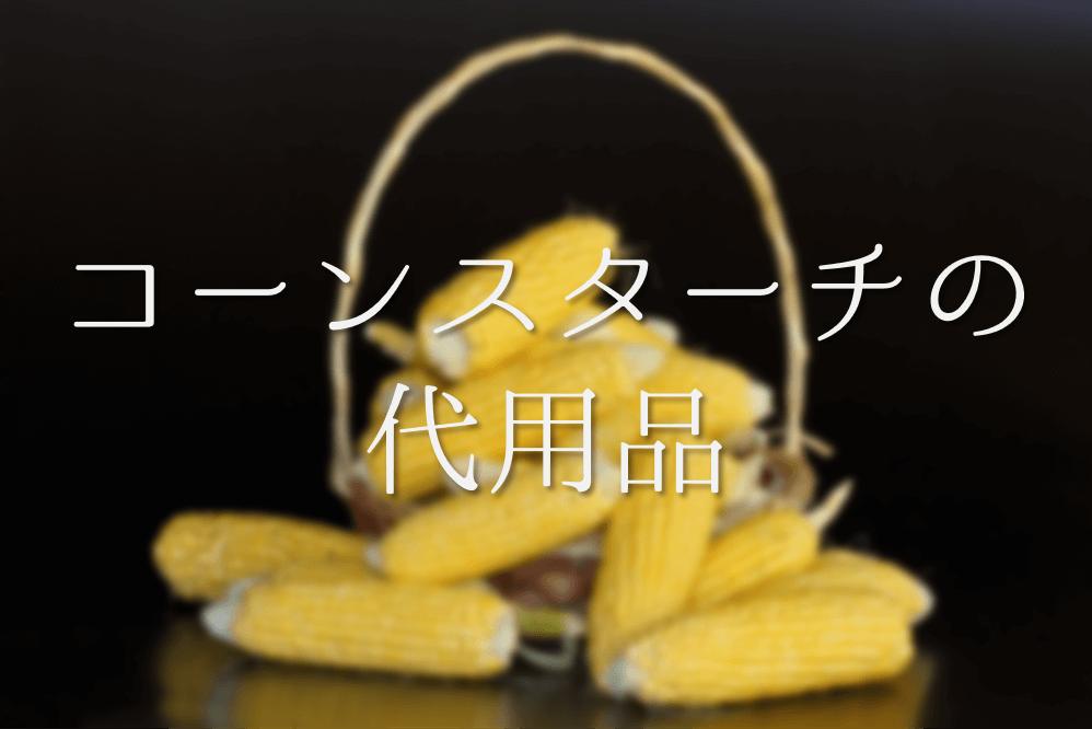 【コーンスターチの代用品 5選】米粉・片栗粉・小麦粉など代わりになるものを紹介!