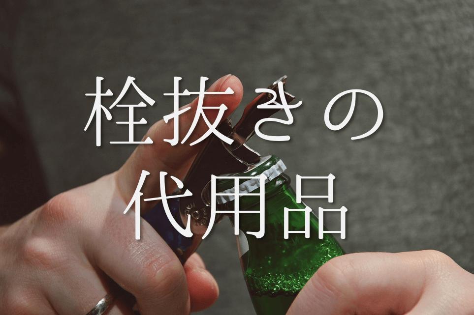 【栓抜きの代用品】超・簡単!割りばし・タオル・はさみ・ライターなど徹底的に紹介!