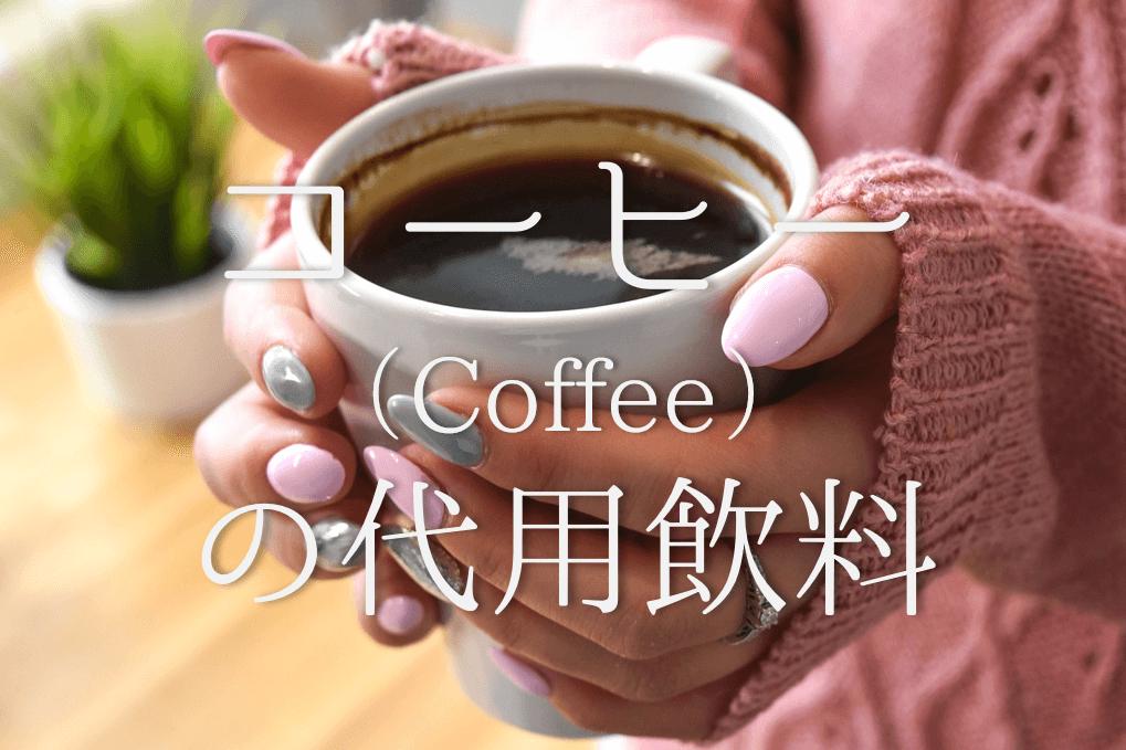 【コーヒーの代用品 11選】絶対やめたい!!代わりのおすすめ飲み物を徹底的に紹介!