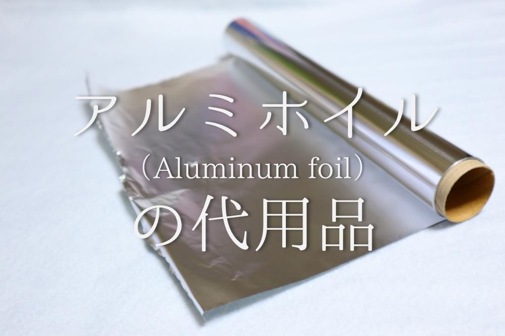 【アルミホイルの代用 全12種】保温・オーブントースター・グリルなど!!目的別のおすすめ代用品を紹介!
