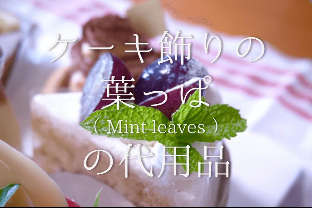 【ケーキ飾りの葉っぱ(ミントの葉)の代用 17選】代わりになるのはコレ!!飾りになるオススメ代替品を紹介