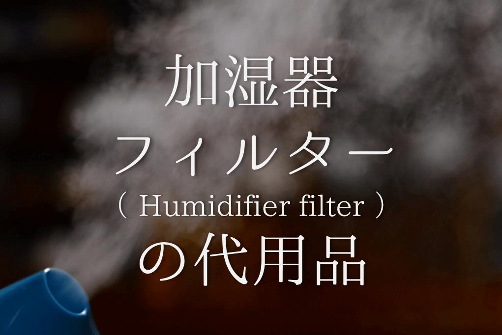 【加湿器フィルターの代用品 5選】フェルトで代用可能?そもそも必要?徹底解説!