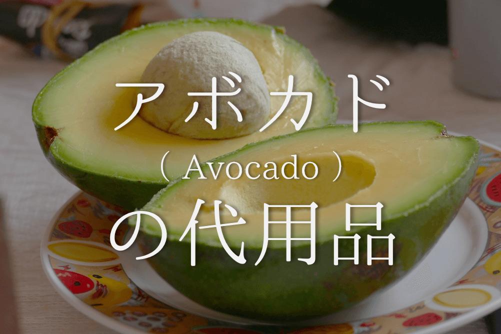 【アボカドの代用食材 4選】代わりになるのはコレ!!オススメ代替品を紹介