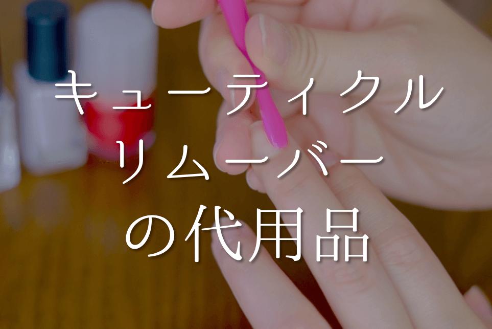 【キューティクルリムーバーの代用品 4選】代わりになるのはコレ!!おすすめ代替品を紹介!