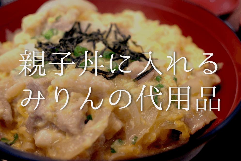 【親子丼に入れるみりんの代用品 6選】代わりになるのはコレ!!なしでもOKなのか?徹底解説!