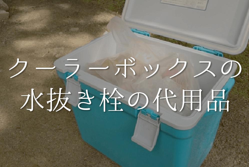 【クーラーボックスの水抜き栓の代用品 5選】無くした時のおすすめ代替品を紹介!