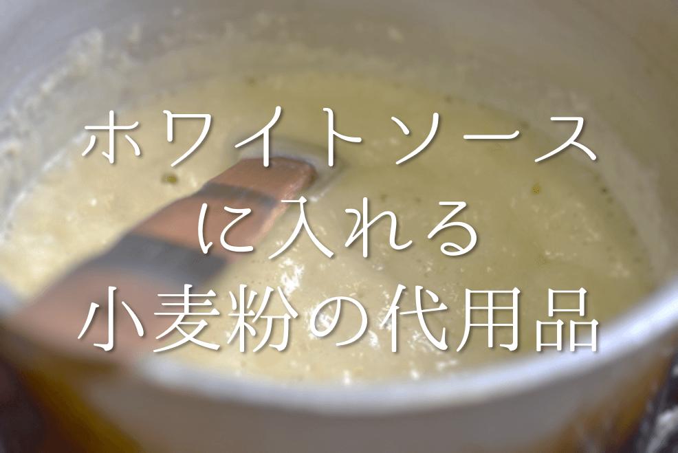 【ホワイトソースに入れる小麦粉の代用品 9選】代わりになるのはコレ!!おすすめ代替品を紹介!