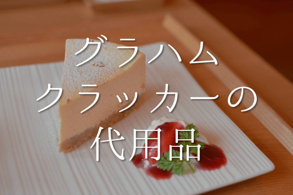 【グラハムクラッカーの代用品 7選】レアチーズケーキに最適!!代わりになる代替品を紹介!