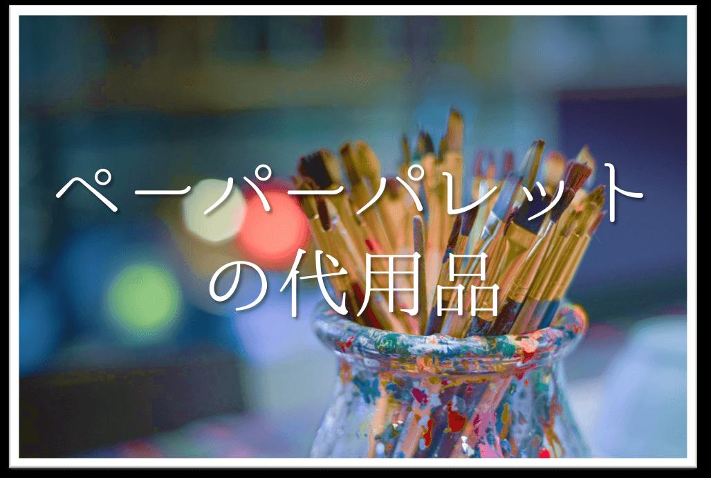 【ペーパーパレットの代用品 9選】代わりになるのはコレ!!おすすめ代替品を紹介!