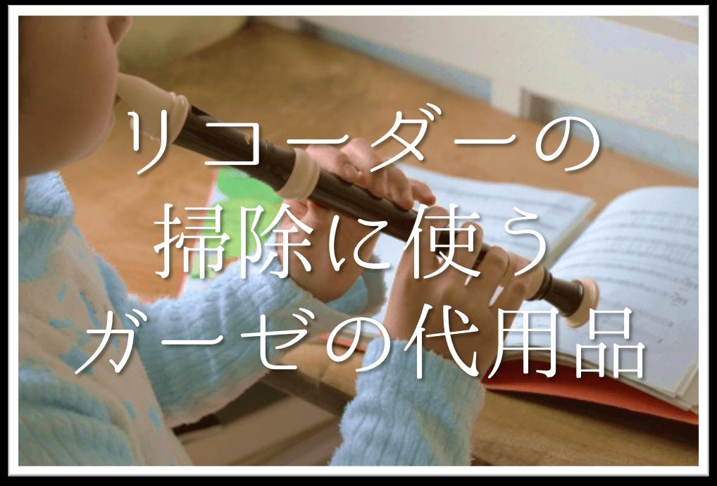 【リコーダー掃除に使うガーゼの代用品6選】代わりになるのはコレ!!おすすめ代替品を紹介!