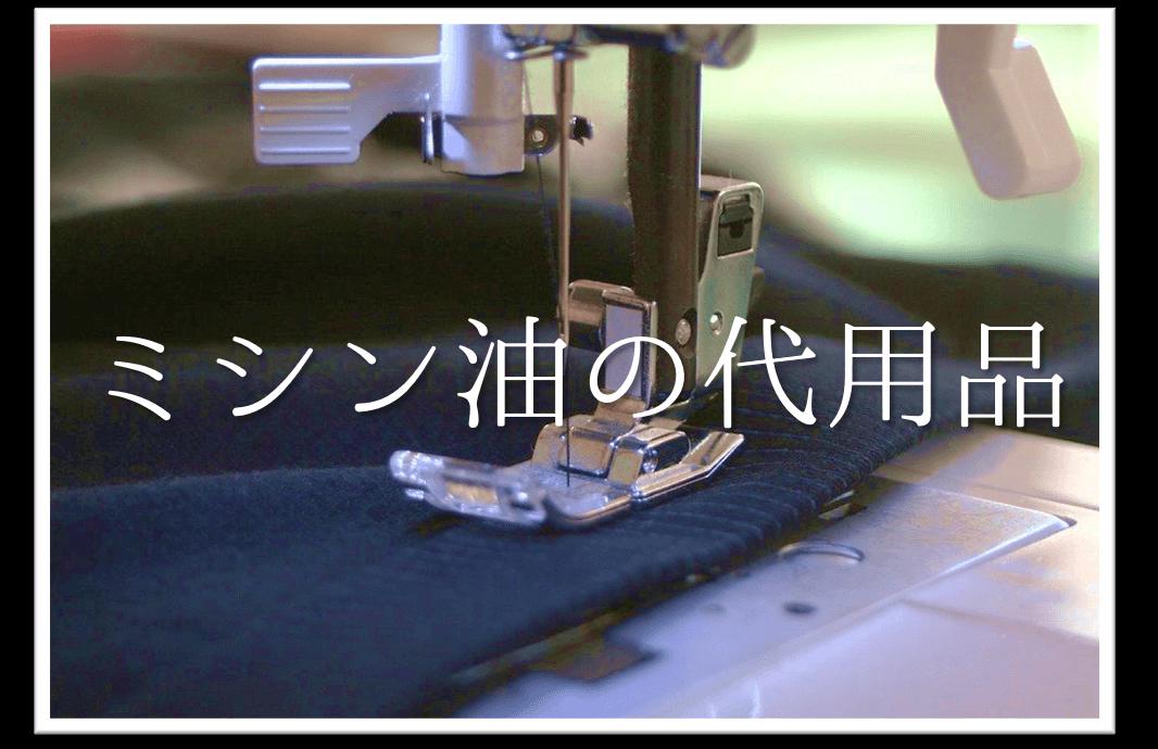 【ミシン油(オイル)の代用品 6選】代わりになるのはコレ!!おすすめ代替品を紹介!